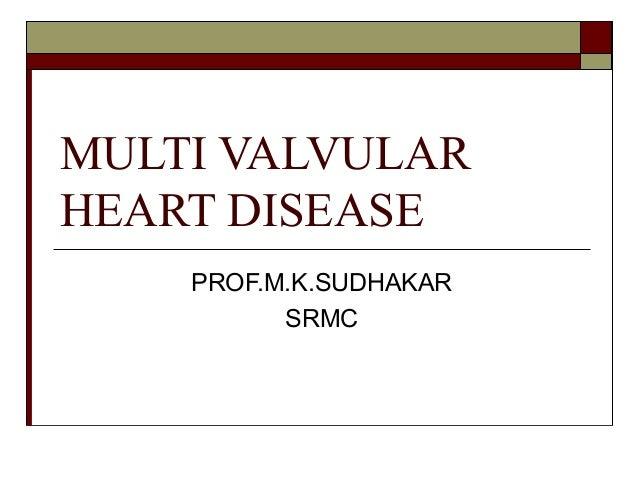 MULTI VALVULAR HEART DISEASE PROF.M.K.SUDHAKAR SRMC