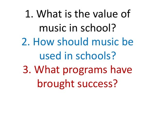 1. What is the value of music in school? 2. How should music be used in schools? 3. What programs have brought success?