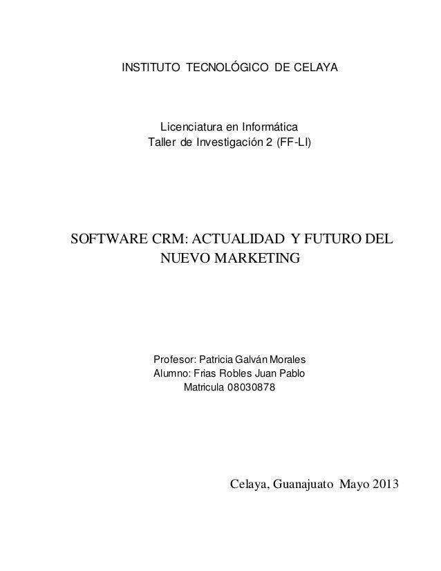 INSTITUTO TECNOLÓGICO DE CELAYA Licenciatura en Informática Taller de Investigación 2 (FF-LI) SOFTWARE CRM: ACTUALIDAD Y F...