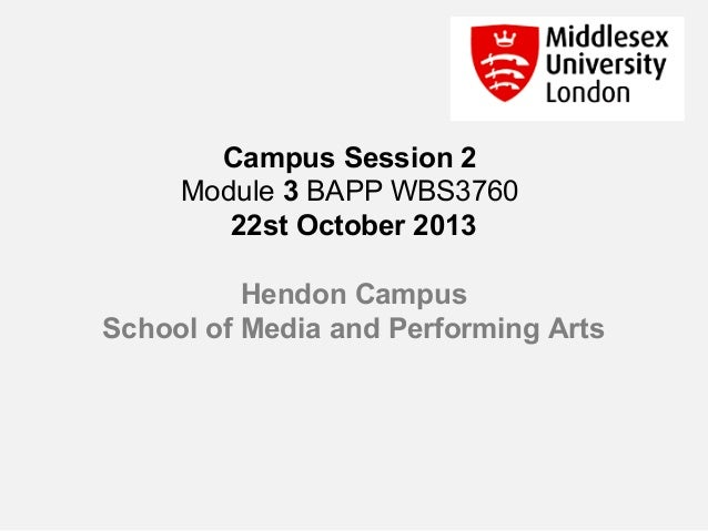Campus Session 2 Module 3 BAPP WBS3760 22st October 2013 Hendon Campus School of Media and Performing Arts