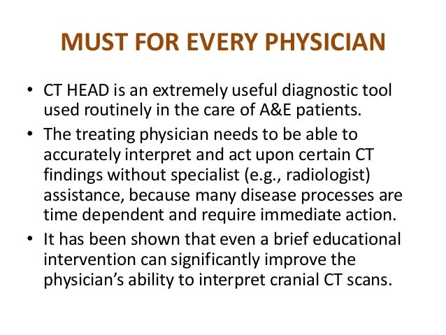 MUST FOR EVERY PHYSICIAN• CT HEAD is an extremely useful diagnostic tool  used routinely in the care of A&E patients.• The...