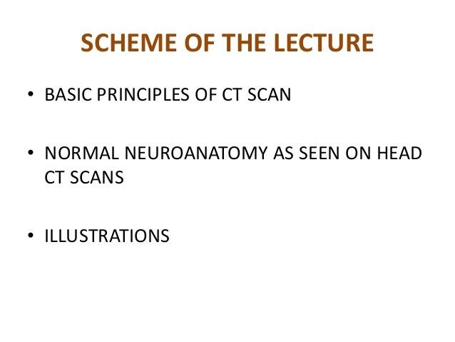 SCHEME OF THE LECTURE• BASIC PRINCIPLES OF CT SCAN• NORMAL NEUROANATOMY AS SEEN ON HEAD  CT SCANS• ILLUSTRATIONS