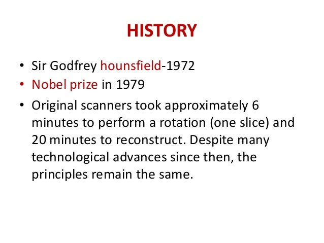 HISTORY• Sir Godfrey hounsfield-1972• Nobel prize in 1979• Original scanners took approximately 6  minutes to perform a ro...