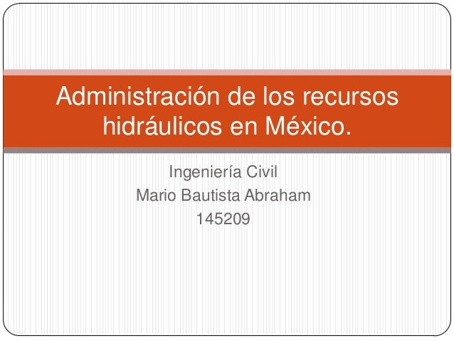 Administración de los recursos hidráulicos en México. Ingeniería Civil Mario Bautista Abraham 145209