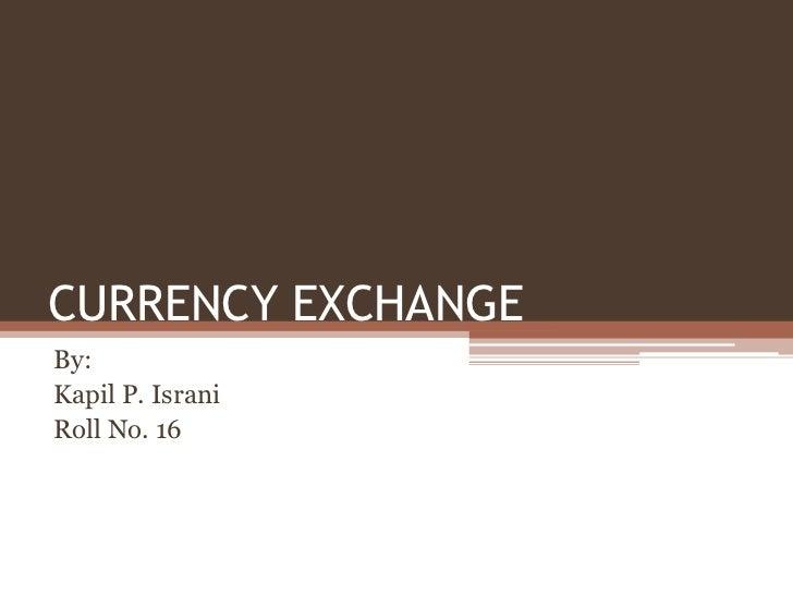 CURRENCY EXCHANGEBy:Kapil P. IsraniRoll No. 16