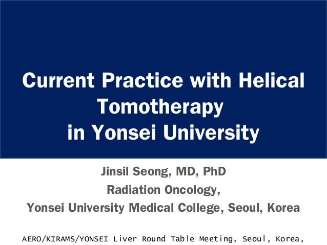 Current Practice with Helical Tomotherapy in Yonsei University Jinsil Seong, MD, PhD Radiation Oncology, Yonsei University...
