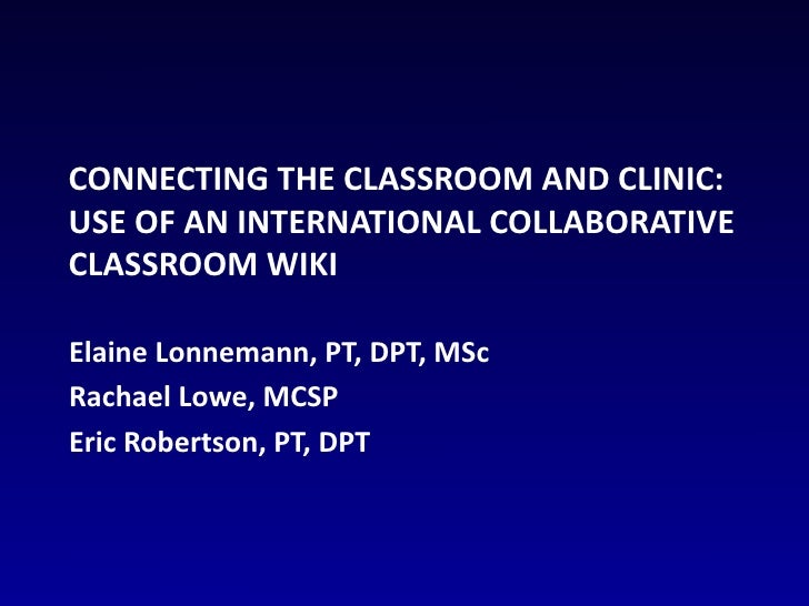 Connecting the Classroom and Clinic: Use of an International Collaborative Classroom Wiki<br />Elaine Lonnemann, PT, DPT, ...