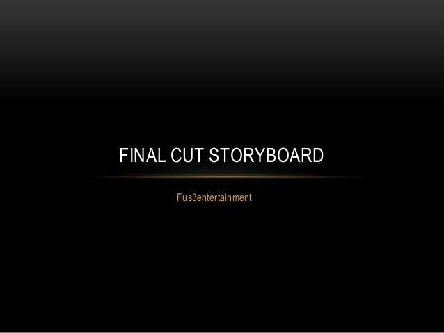 FINAL CUT STORYBOARD     Fus3entertainment