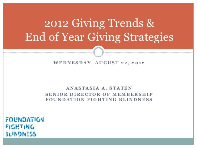 2012 Giving Trends &End of Year Giving Strategies     WEDNESDAY, AUGUST 22, 2012         ANASTASIA A. STATEN   SENIOR DIRE...