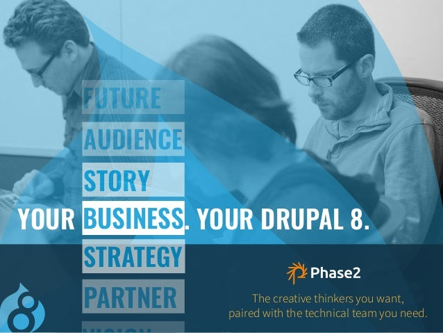 The creative thinkers you want, paired with the technical team you need. PARTNER YOUR BUSINESS. YOUR DRUPAL 8. STORY AUDIE...