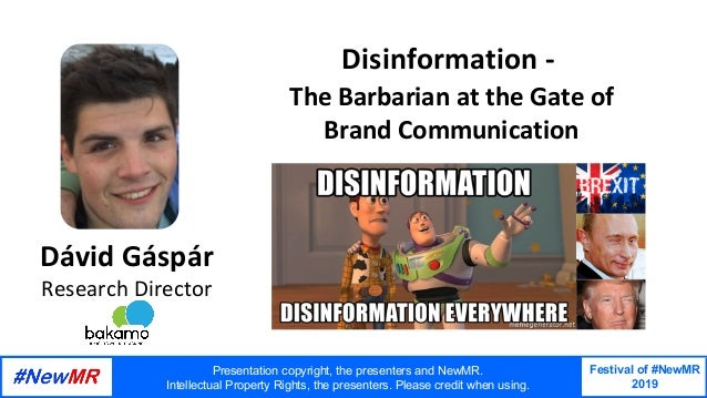 Festival of #NewMR 2019 	 	 Disinformation	-		 	The	Barbarian	at	the	Gate	of	 	Brand	Communication	 Dávid	Gáspár Research	...