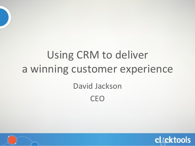 Using CRM to deliver  a winning customer experience David Jackson CEO