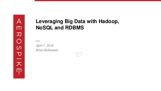 Leveraging Big Data with Hadoop, NoSQL and RDBMS — April 7, 2016 Brian Bulkowski