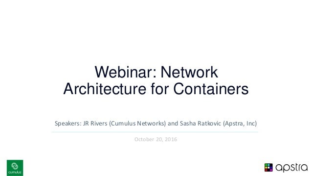 v Webinar: Network Architecture for Containers Speakers: JR Rivers (Cumulus Networks) and Sasha Ratkovic (Apstra, Inc) Oct...