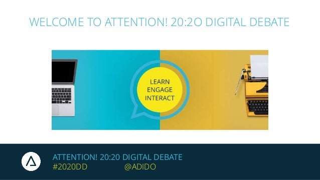 ATTENTION! 20:20 DIGITAL DEBATE #2020DD @ADIDO WELCOME TO ATTENTION! 20:2O DIGITAL DEBATE
