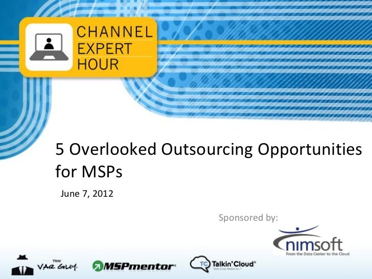 5 Overlooked Outsourcing Opportunitiesfor MSPsJune 7, 2012                    Sponsored by: