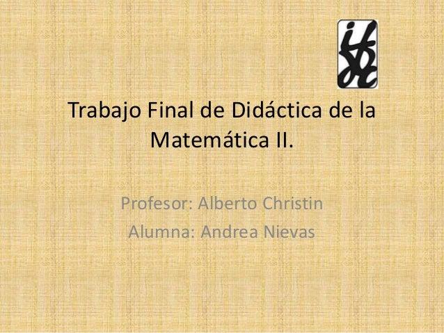 Trabajo Final de Didáctica de la Matemática II. Profesor: Alberto Christin Alumna: Andrea Nievas