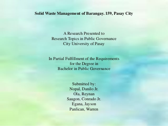 Solid Waste Management of Barangay. 159, Pasay City  A Research Presented to  Research Topics in Public Governance  City U...