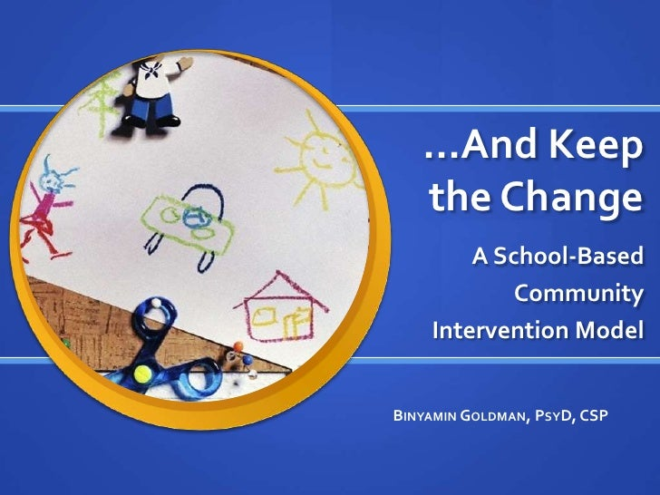 …And Keep the Change<br />A School-Based <br />Community <br />Intervention Model<br />Binyamin Goldman, PsyD, CSP<br />