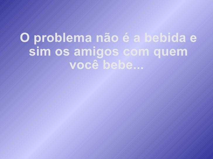 O problema não é a bebida e sim os amigos com quem você bebe...