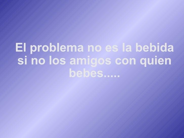 El problema no es la bebida si no los amigos con quien bebes.....