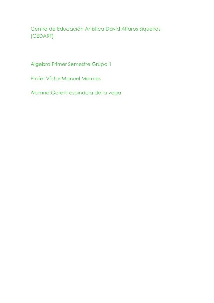 Centro de Educación Artística David Alfaros Siqueiros (CEDART)<br />Algebra Primer Semestre Grupo 1<br />Profe: Víctor Man...
