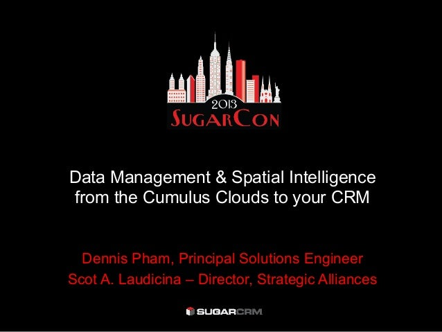 Data Management & Spatial Intelligencefrom the Cumulus Clouds to your CRMDennis Pham, Principal Solutions EngineerScot A. ...