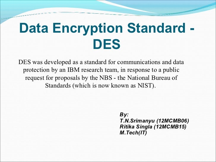 Data Encryption Standard -          DESDES was developed as a standard for communications and data protection by an IBM re...