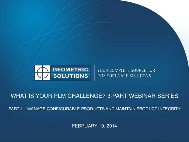 WHAT IS YOUR PLM CHALLENGE? 3-PART WEBINAR SERIES PART 1 – MANAGE CONFIGURABLE PRODUCTS AND MAINTAIN PRODUCT INTEGRITY FEB...