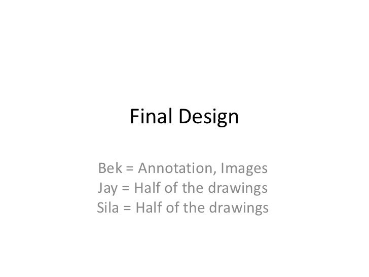 Final DesignBek = Annotation, ImagesJay = Half of the drawingsSila = Half of the drawings