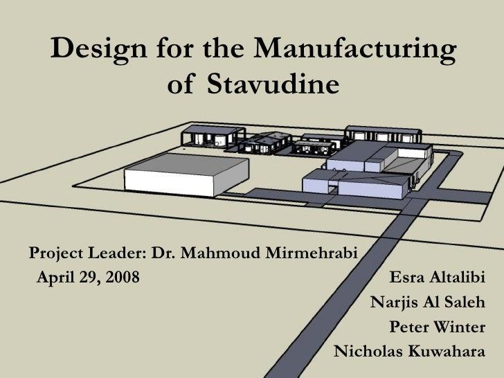 Design for the Manufacturing of Stavudine Project Leader: Dr. Mahmoud Mirmehrabi April 29, 2008   Esra Altalibi Narjis Al ...
