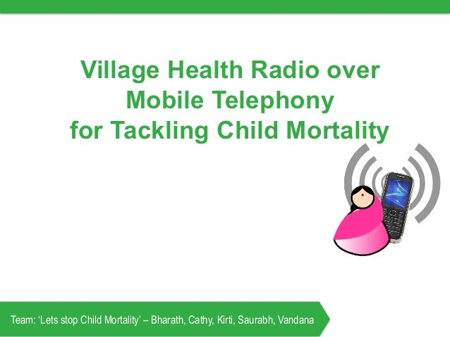 Village Health Radio over Mobile Telephony for Tackling Child Mortality Team: 'Lets stop Child Mortality' – Bharath, Cathy...