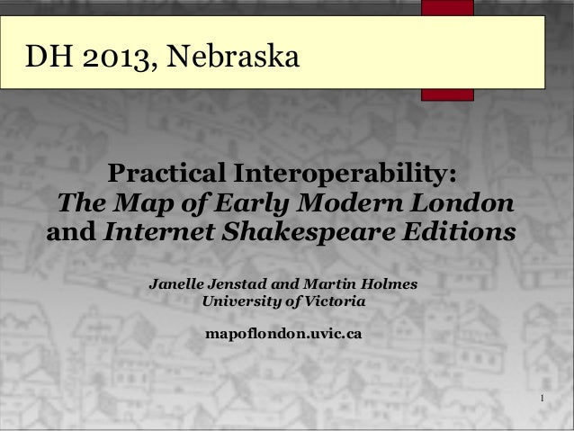 1 DH 2013, Nebraska Practical Interoperability: The Map of Early Modern London and Internet Shakespeare Editions Janelle J...