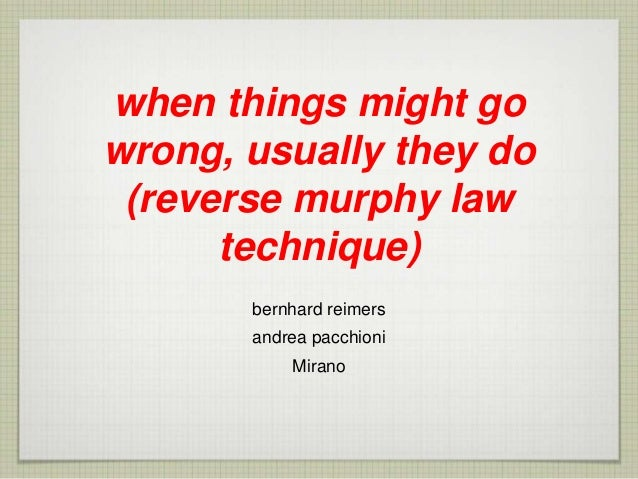 when things might go wrong, usually they do (reverse murphy law technique) bernhard reimers andrea pacchioni Mirano
