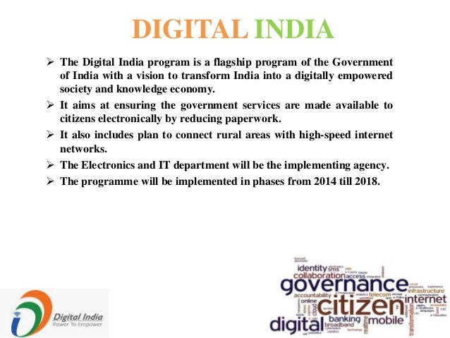 DIGITAL INDIA  The Digital India program is a flagship program of the Government of India with a vision to transform Indi...