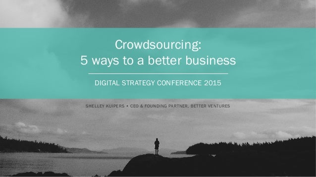 Crowdsourcing: 5 ways to a better business DIGITAL STRATEGY CONFERENCE 2015 SHELLEY KUIPERS • CEO & FOUNDING PARTNER, BETT...