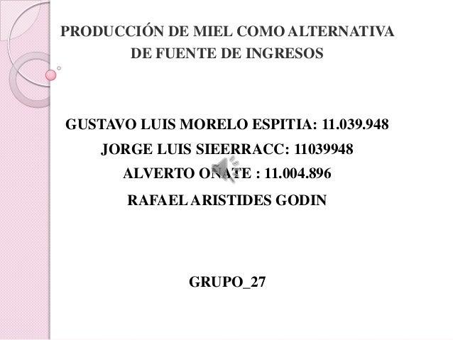 PRODUCCIÓN DE MIEL COMO ALTERNATIVA       DE FUENTE DE INGRESOSGUSTAVO LUIS MORELO ESPITIA: 11.039.948    JORGE LUIS SIEER...