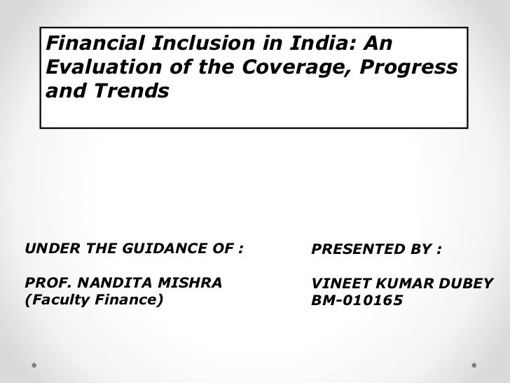 Financial Inclusion in India: An  Evaluation of the Coverage, Progress  and TrendsUNDER THE GUIDANCE OF :   PRESENTED BY :...