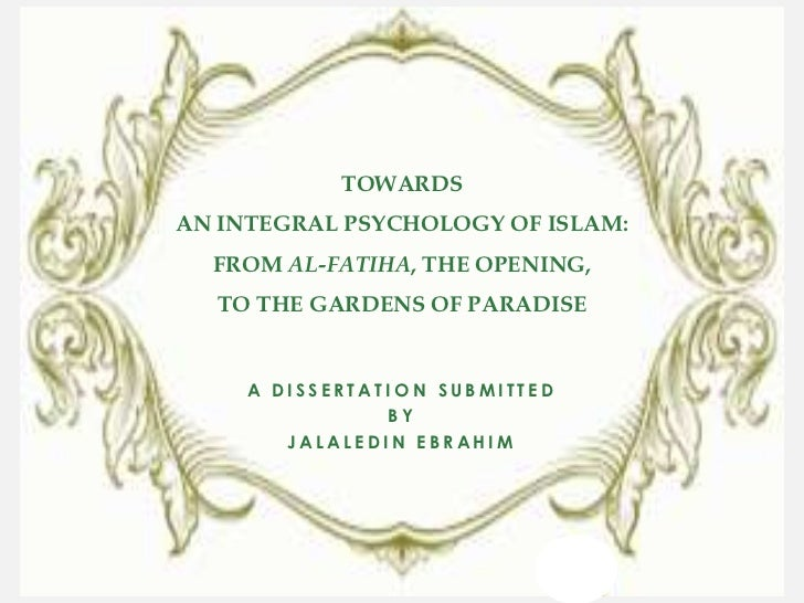 TOWARDSAN INTEGRAL PSYCHOLOGY OF ISLAM:  FROM AL-FATIHA, THE OPENING,  TO THE GARDENS OF PARADISE     A DISSERTATION SUBMI...