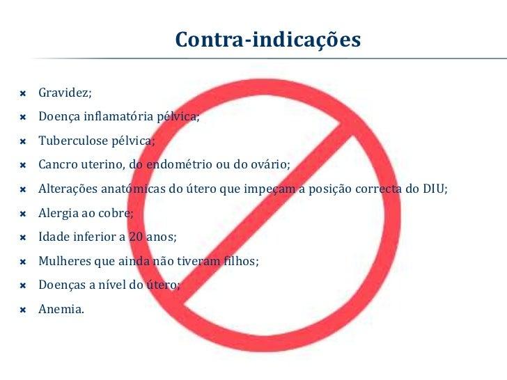 Contra-indicações   Gravidez;   Doença inflamatória pélvica;   Tuberculose pélvica;   Cancro uterino, do endométrio ou...