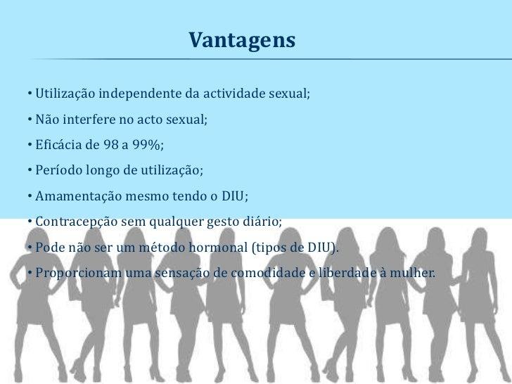 Vantagens• Utilização independente da actividade sexual;• Não interfere no acto sexual;• Eficácia de 98 a 99%;• Período lo...