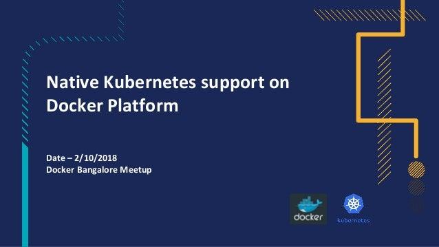 Native Kubernetes support on Docker Platform Date – 2/10/2018 Docker Bangalore Meetup