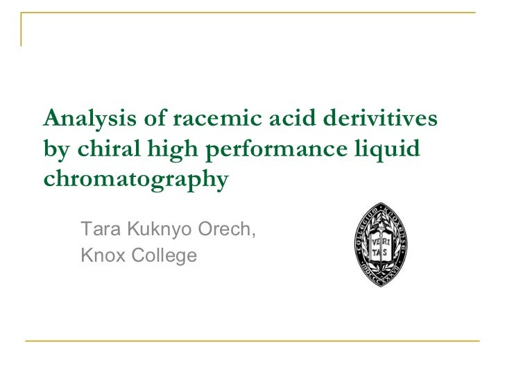 Analysis of racemic acid derivitives by chiral high performance liquid chromatography Tara Kuknyo Orech, Knox College