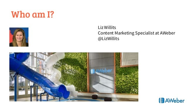 Who am I? Liz Willits Content Marketing Specialist at AWeber @LizWillits