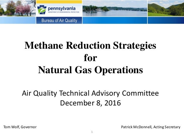 Methane Reduction Strategies for Natural Gas Operations Air Quality Technical Advisory Committee December 8, 2016 1 Tom Wo...