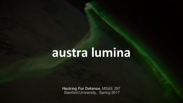 austra lumina Hacking For Defense, MS&E 297 Stanford University, Spring 2017