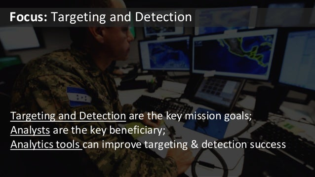 Targeting and Detection are the key mission goals; Analysts are the key beneficiary; Analytics tools can improve targeting...