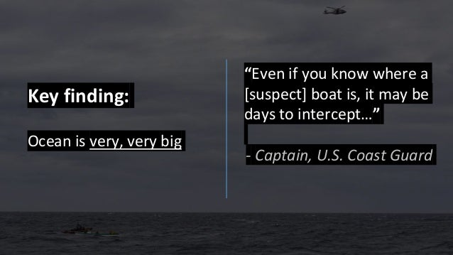"""Key finding: Ocean is very, very big """"Even if you know where a [suspect] boat is, it may be days to intercept…"""" - Captain,..."""