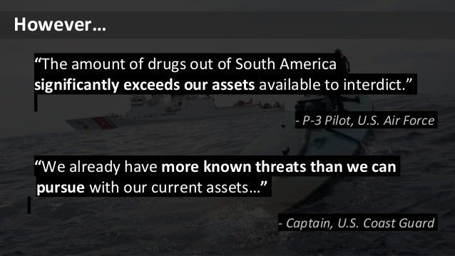 """""""We already have more known threats than we can pursue with our current assets…"""" - Captain, U.S. Coast Guard However… """"The..."""
