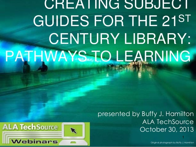 CREATING SUBJECT ST GUIDES FOR THE 21 CENTURY LIBRARY: PATHWAYS TO LEARNING  presented by Buffy J. Hamilton ALA TechSource...